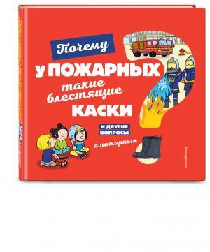 Энциклопедия  «Почему у пожарных такие блестящие каски? И другие вопросы о пожарных» 0+ Эксмо